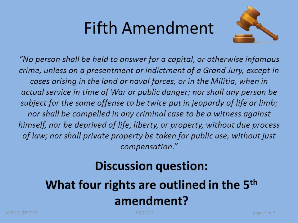 Fifth Amendment No person shall be held to answer for a capital, or otherwise infamous crime, unless on a presentment or indictment of a Grand Jury, except in cases arising in the land or naval forces, or in the Militia, when in actual service in time of War or public danger; nor shall any person be subject for the same offense to be twice put in jeopardy of life or limb; nor shall be compelled in any criminal case to be a witness against himself, nor be deprived of life, liberty, or property, without due process of law; nor shall private property be taken for public use, without just compensation. Discussion question: What four rights are outlined in the 5 th amendment.