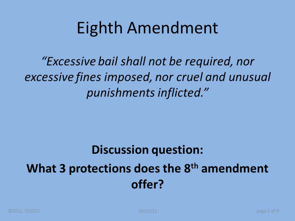 Eighth Amendment Excessive bail shall not be required, nor excessive fines imposed, nor cruel and unusual punishments inflicted. Discussion question: What 3 protections does the 8 th amendment offer.