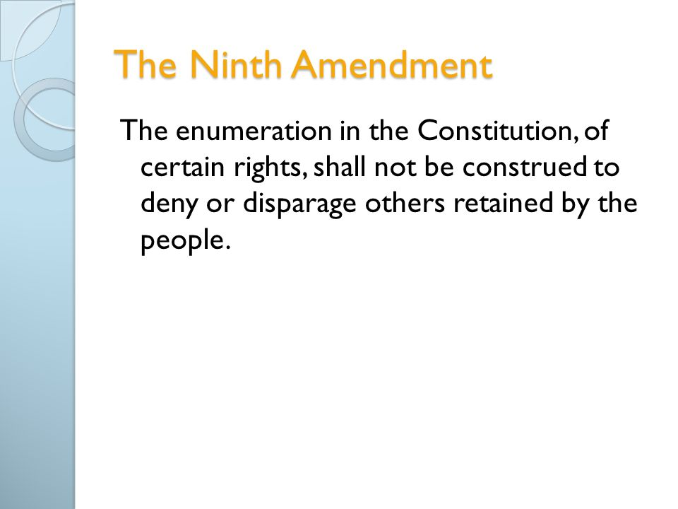 The Ninth Amendment The enumeration in the Constitution, of certain rights, shall not be construed to deny or disparage others retained by the people.