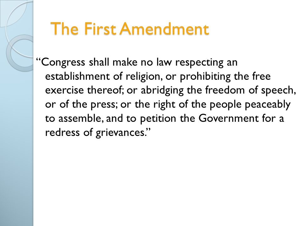 The First Amendment Congress shall make no law respecting an establishment of religion, or prohibiting the free exercise thereof; or abridging the freedom of speech, or of the press; or the right of the people peaceably to assemble, and to petition the Government for a redress of grievances.