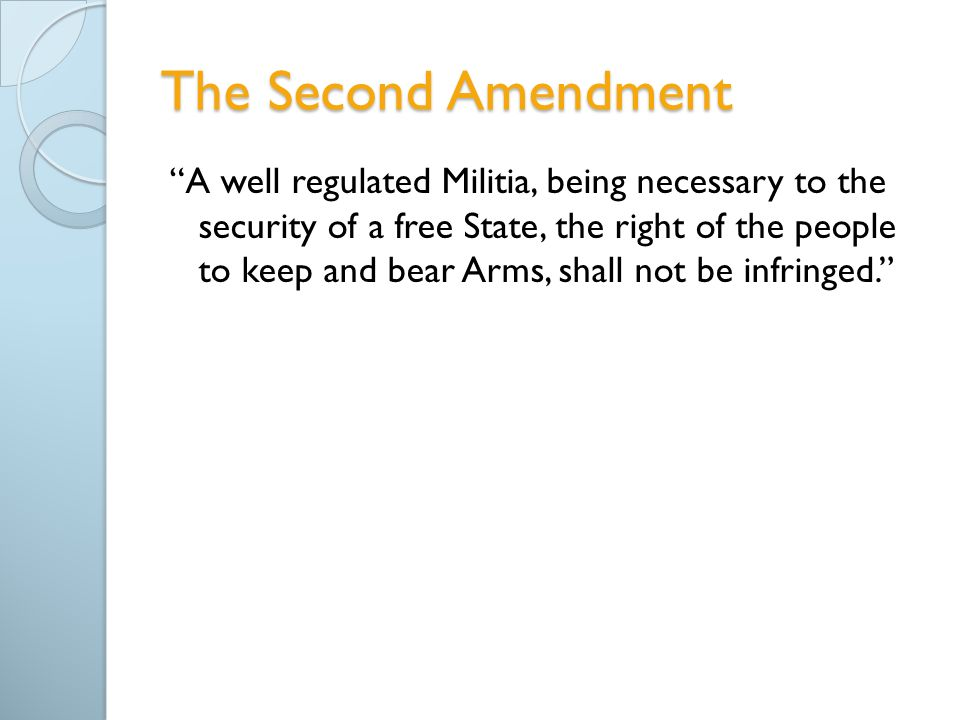 The Second Amendment A well regulated Militia, being necessary to the security of a free State, the right of the people to keep and bear Arms, shall not be infringed.