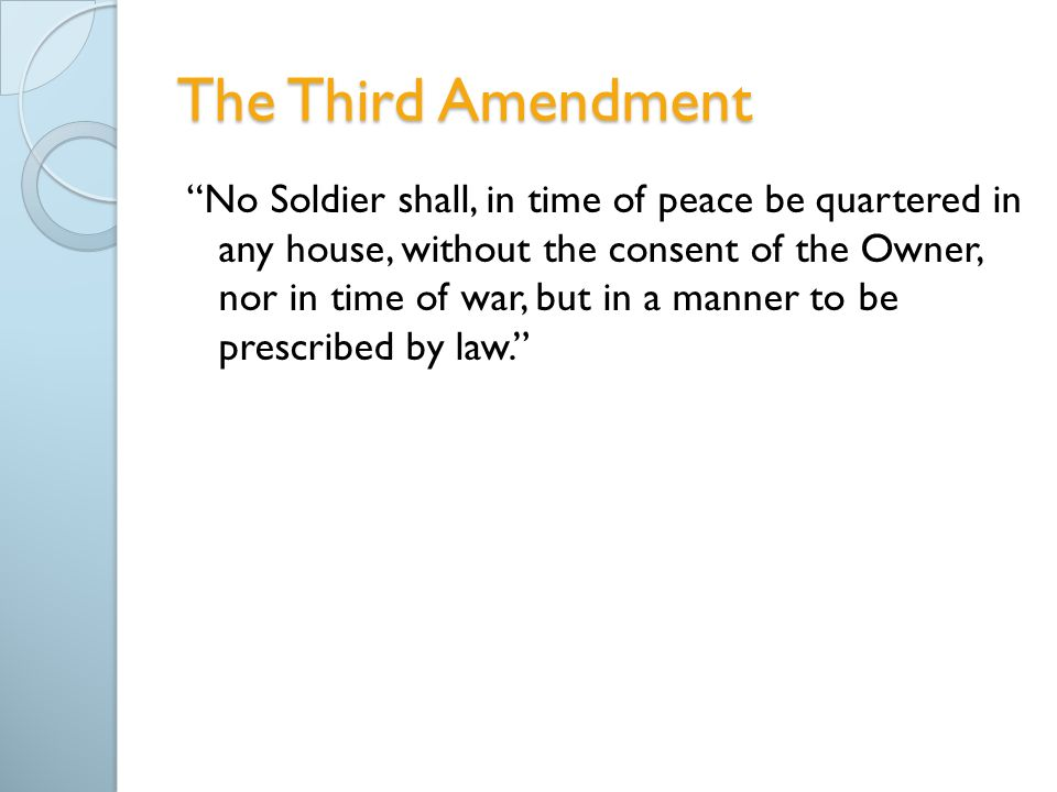 The Third Amendment No Soldier shall, in time of peace be quartered in any house, without the consent of the Owner, nor in time of war, but in a manner to be prescribed by law.