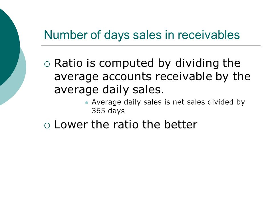 Number of days sales in receivables  Ratio is computed by dividing the average accounts receivable by the average daily sales.
