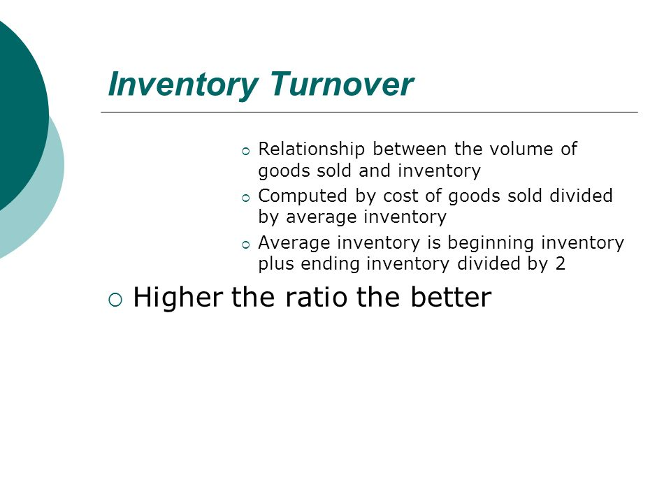 Inventory Turnover  Relationship between the volume of goods sold and inventory  Computed by cost of goods sold divided by average inventory  Average inventory is beginning inventory plus ending inventory divided by 2  Higher the ratio the better