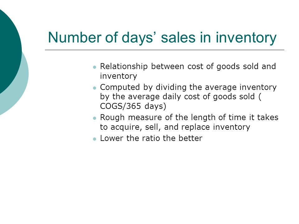 Number of days' sales in inventory Relationship between cost of goods sold and inventory Computed by dividing the average inventory by the average daily cost of goods sold ( COGS/365 days) Rough measure of the length of time it takes to acquire, sell, and replace inventory Lower the ratio the better