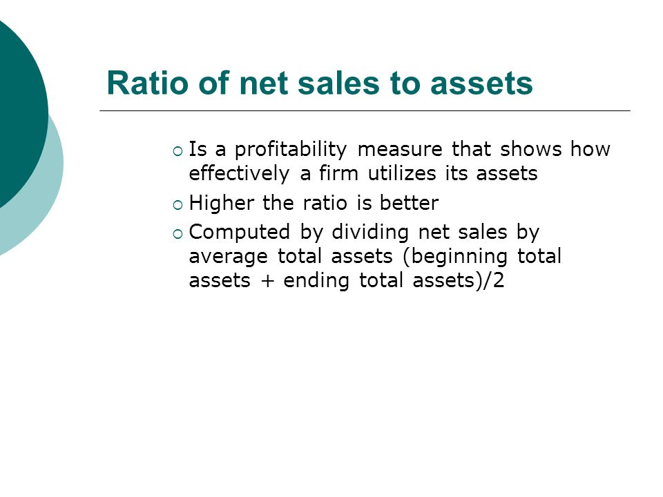 Ratio of net sales to assets  Is a profitability measure that shows how effectively a firm utilizes its assets  Higher the ratio is better  Computed by dividing net sales by average total assets (beginning total assets + ending total assets)/2