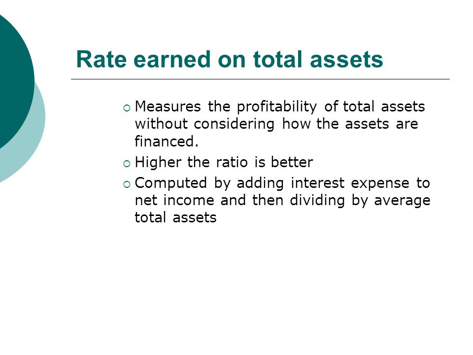 Rate earned on total assets  Measures the profitability of total assets without considering how the assets are financed.