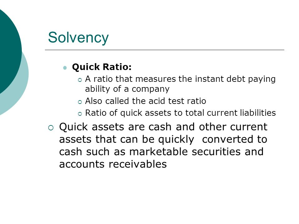 Solvency Quick Ratio:  A ratio that measures the instant debt paying ability of a company  Also called the acid test ratio  Ratio of quick assets to total current liabilities  Quick assets are cash and other current assets that can be quickly converted to cash such as marketable securities and accounts receivables