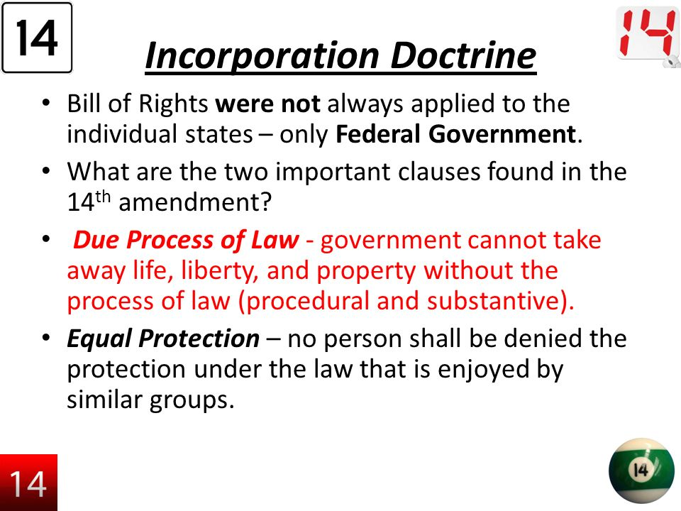 Incorporation Doctrine Bill of Rights were not always applied to the individual states – only Federal Government.
