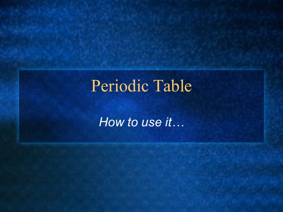 Periodic Table How to use it…