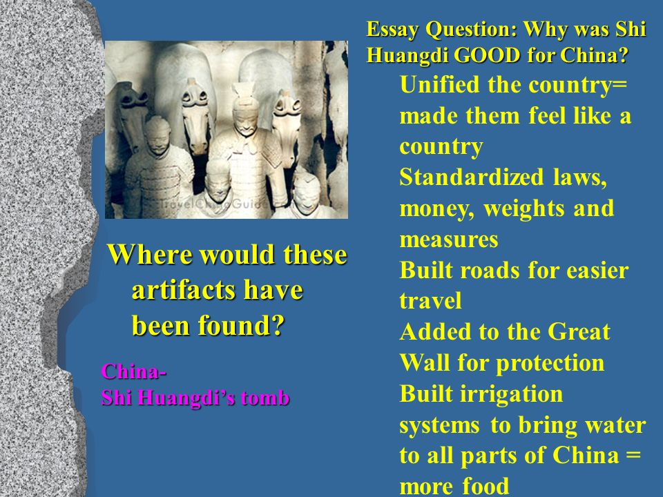 Where would these artifacts have been found. Essay Question: Why was Shi Huangdi GOOD for China.