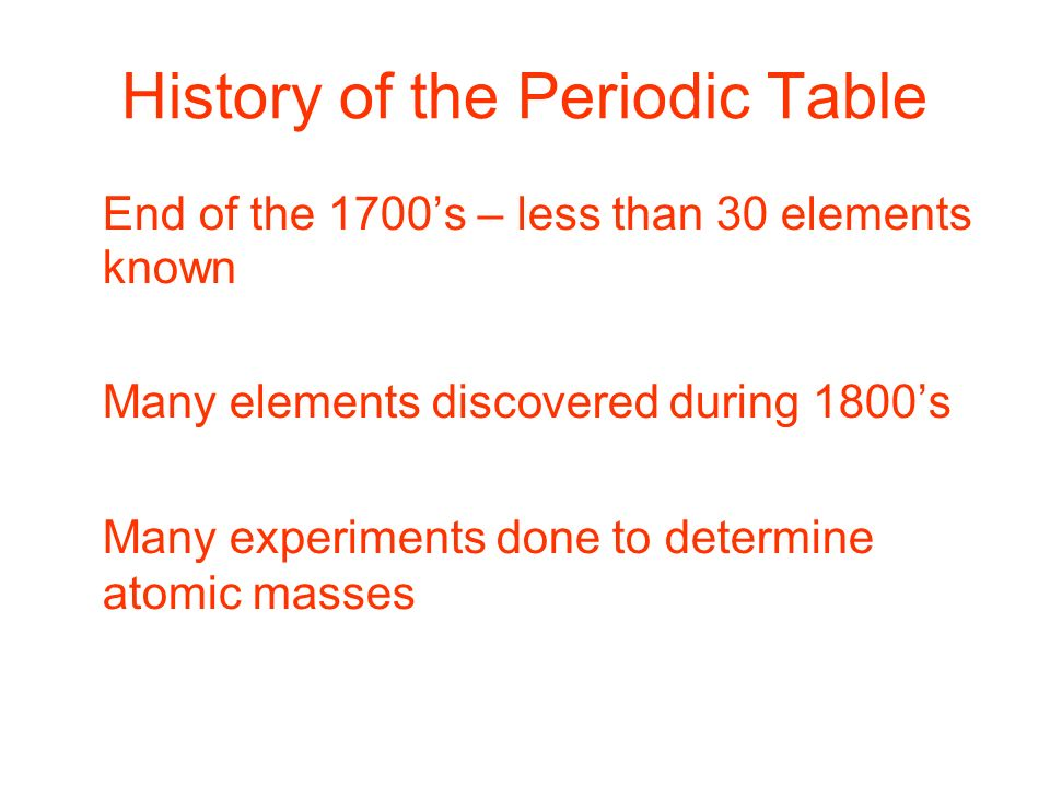 4 history of the periodic table end of the 1700s less than 30 elements known many elements discovered during 1800s many experiments done to determine