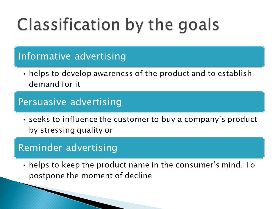 Informative advertising helps to develop awareness of the product and to establish demand for it Persuasive advertising seeks to influence the customer to buy a company's product by stressing quality or Reminder advertising helps to keep the product name in the consumer's mind.