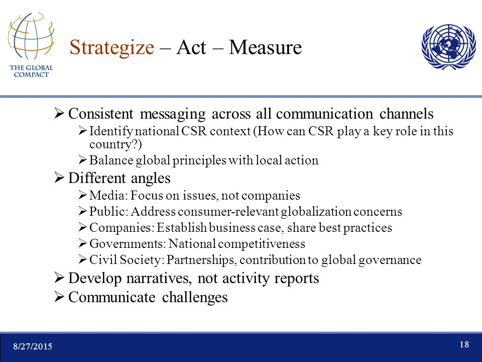 8/27/ Strategize – Act – Measure  Consistent messaging across all communication channels  Identify national CSR context (How can CSR play a key role in this country )  Balance global principles with local action  Different angles  Media: Focus on issues, not companies  Public: Address consumer-relevant globalization concerns  Companies: Establish business case, share best practices  Governments: National competitiveness  Civil Society: Partnerships, contribution to global governance  Develop narratives, not activity reports  Communicate challenges