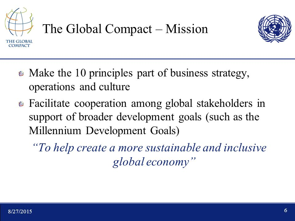 8/27/ The Global Compact – Mission Make the 10 principles part of business strategy, operations and culture Facilitate cooperation among global stakeholders in support of broader development goals (such as the Millennium Development Goals) To help create a more sustainable and inclusive global economy