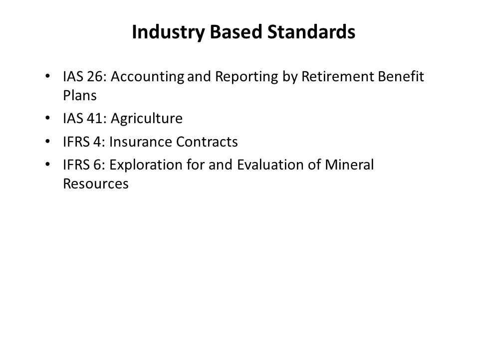 Industry Based Standards IAS 26: Accounting and Reporting by Retirement Benefit Plans IAS 41: Agriculture IFRS 4: Insurance Contracts IFRS 6: Exploration for and Evaluation of Mineral Resources