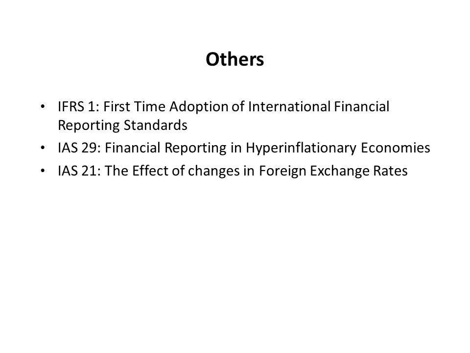 Others IFRS 1: First Time Adoption of International Financial Reporting Standards IAS 29: Financial Reporting in Hyperinflationary Economies IAS 21: The Effect of changes in Foreign Exchange Rates