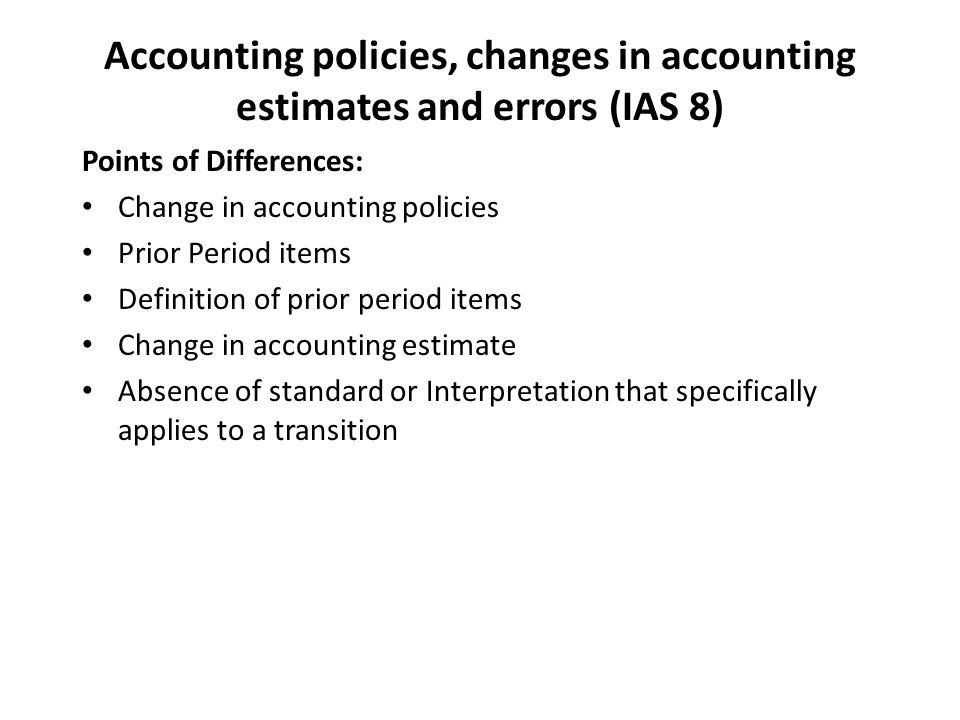 Accounting policies, changes in accounting estimates and errors (IAS 8) Points of Differences: Change in accounting policies Prior Period items Definition of prior period items Change in accounting estimate Absence of standard or Interpretation that specifically applies to a transition