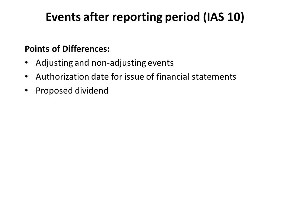 Events after reporting period (IAS 10) Points of Differences: Adjusting and non-adjusting events Authorization date for issue of financial statements Proposed dividend