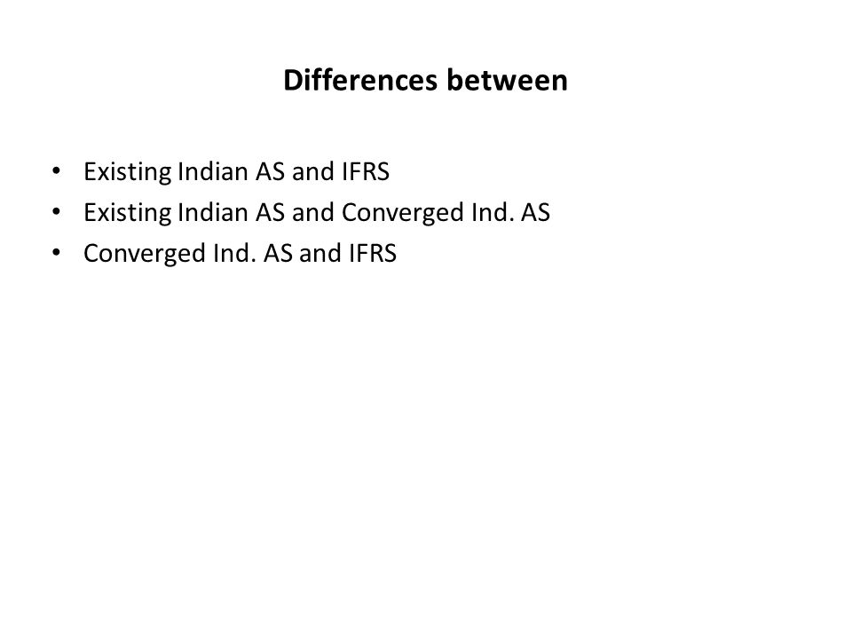 Differences between Existing Indian AS and IFRS Existing Indian AS and Converged Ind.