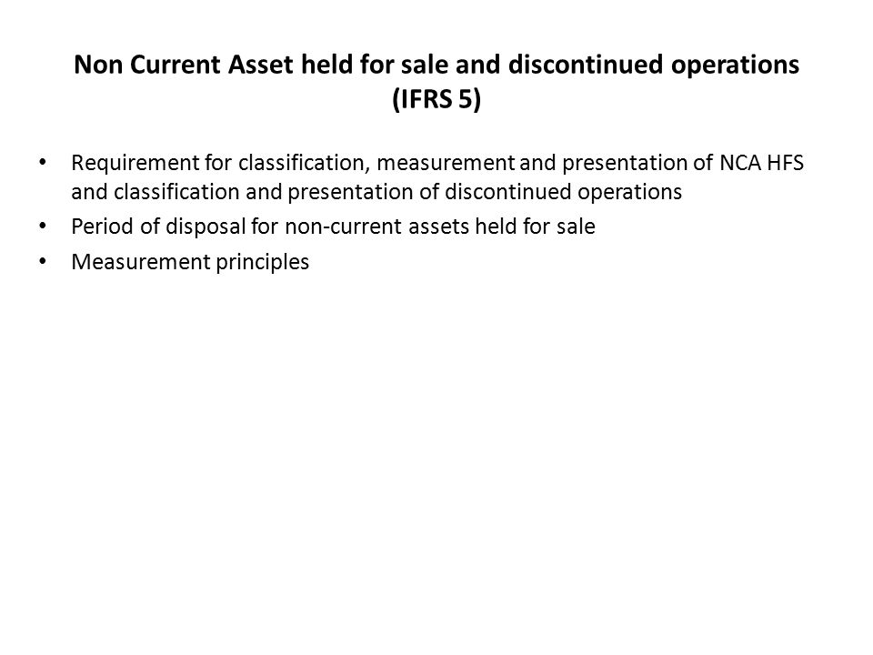 Non Current Asset held for sale and discontinued operations (IFRS 5) Requirement for classification, measurement and presentation of NCA HFS and classification and presentation of discontinued operations Period of disposal for non-current assets held for sale Measurement principles