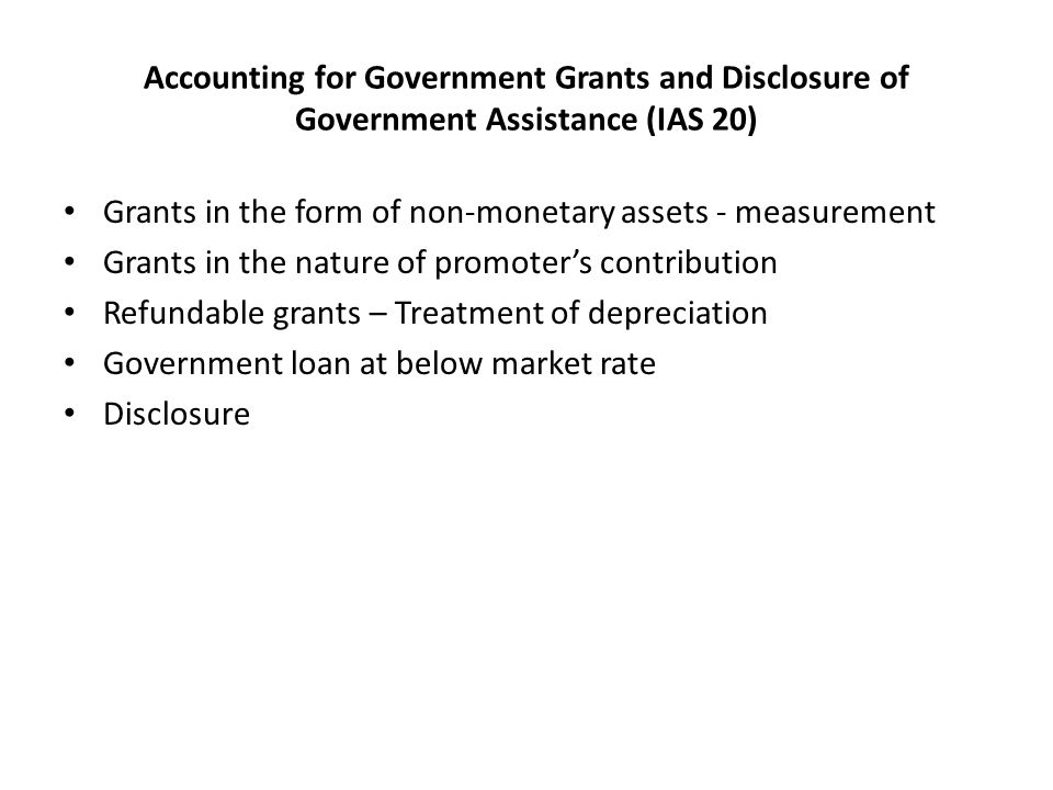 Accounting for Government Grants and Disclosure of Government Assistance (IAS 20) Grants in the form of non-monetary assets - measurement Grants in the nature of promoter's contribution Refundable grants – Treatment of depreciation Government loan at below market rate Disclosure