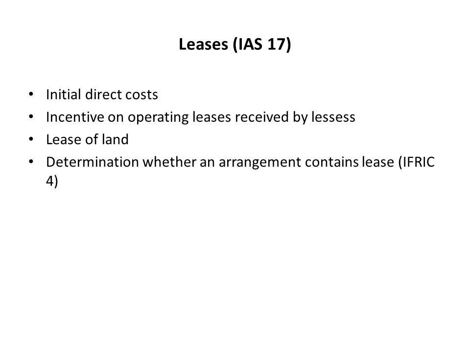 Leases (IAS 17) Initial direct costs Incentive on operating leases received by lessess Lease of land Determination whether an arrangement contains lease (IFRIC 4)