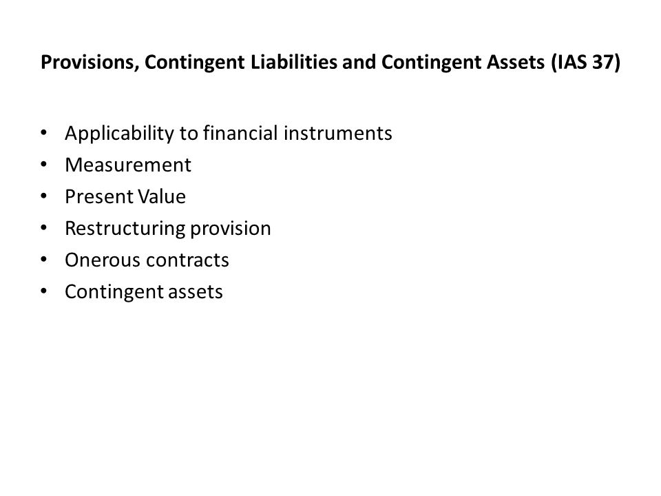 Provisions, Contingent Liabilities and Contingent Assets (IAS 37) Applicability to financial instruments Measurement Present Value Restructuring provision Onerous contracts Contingent assets