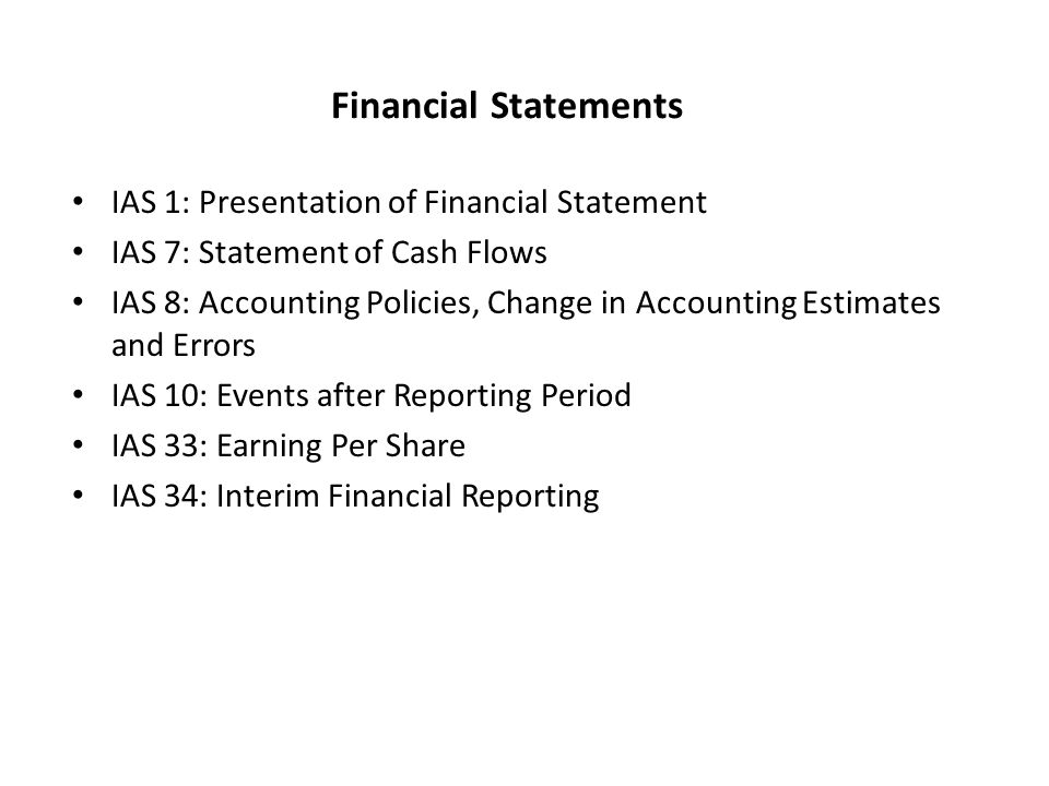 Financial Statements IAS 1: Presentation of Financial Statement IAS 7: Statement of Cash Flows IAS 8: Accounting Policies, Change in Accounting Estimates and Errors IAS 10: Events after Reporting Period IAS 33: Earning Per Share IAS 34: Interim Financial Reporting