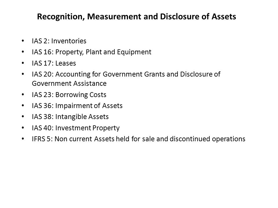 Recognition, Measurement and Disclosure of Assets IAS 2: Inventories IAS 16: Property, Plant and Equipment IAS 17: Leases IAS 20: Accounting for Government Grants and Disclosure of Government Assistance IAS 23: Borrowing Costs IAS 36: Impairment of Assets IAS 38: Intangible Assets IAS 40: Investment Property IFRS 5: Non current Assets held for sale and discontinued operations
