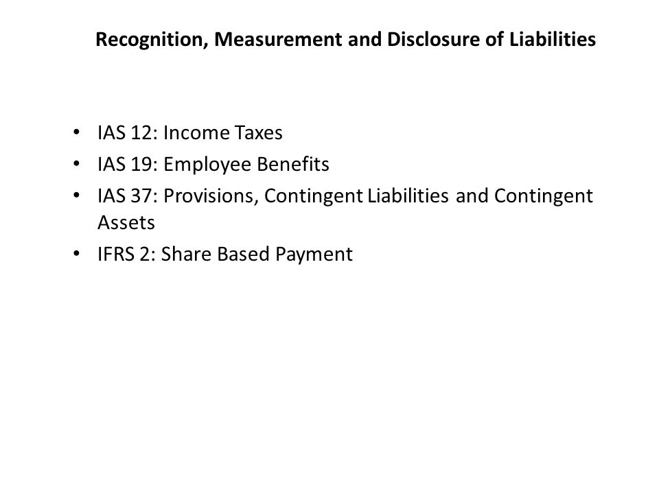 Recognition, Measurement and Disclosure of Liabilities IAS 12: Income Taxes IAS 19: Employee Benefits IAS 37: Provisions, Contingent Liabilities and Contingent Assets IFRS 2: Share Based Payment