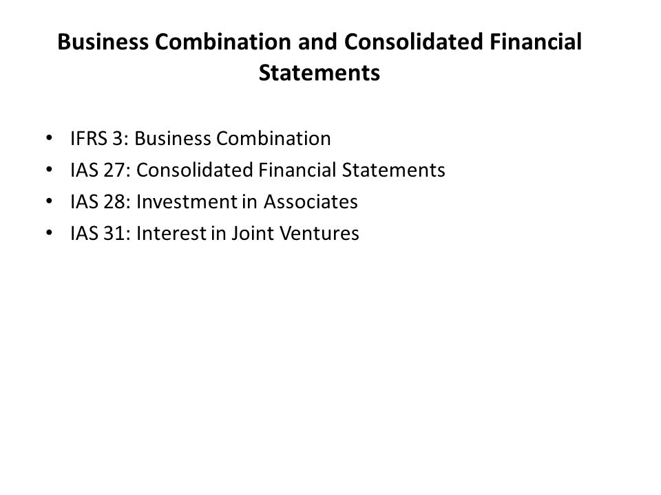 Business Combination and Consolidated Financial Statements IFRS 3: Business Combination IAS 27: Consolidated Financial Statements IAS 28: Investment in Associates IAS 31: Interest in Joint Ventures