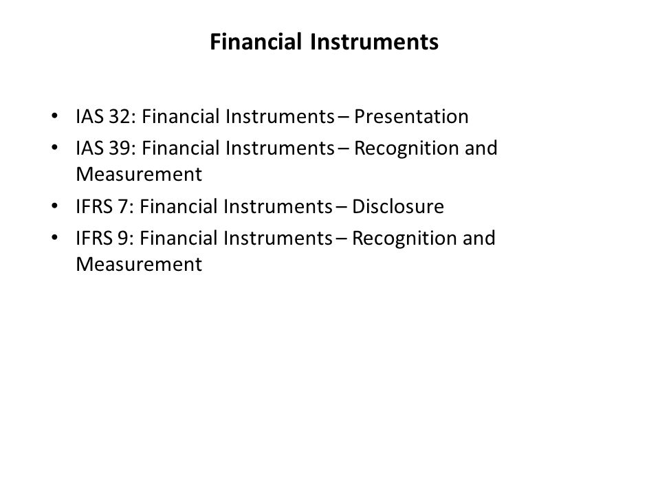 Financial Instruments IAS 32: Financial Instruments – Presentation IAS 39: Financial Instruments – Recognition and Measurement IFRS 7: Financial Instruments – Disclosure IFRS 9: Financial Instruments – Recognition and Measurement