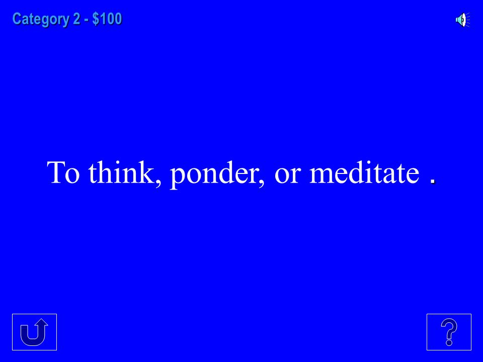 Category 2 - $100. To think, ponder, or meditate.