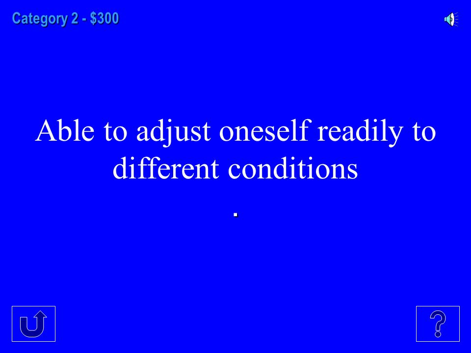 Category 2 - $300 Able to adjust oneself readily to different conditions.