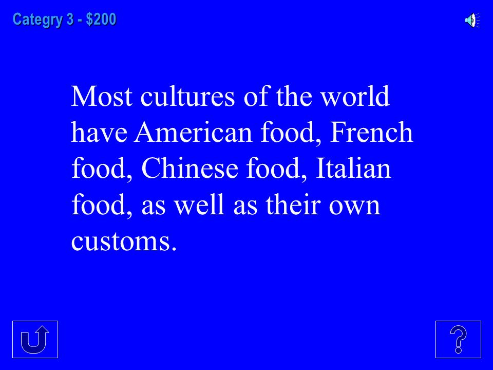 Categry 3 - $200 Most cultures of the world have American food, French food, Chinese food, Italian food, as well as their own customs.