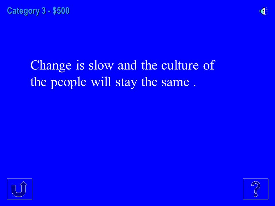 Category 3 - $500 Change is slow and the culture of the people will stay the same.