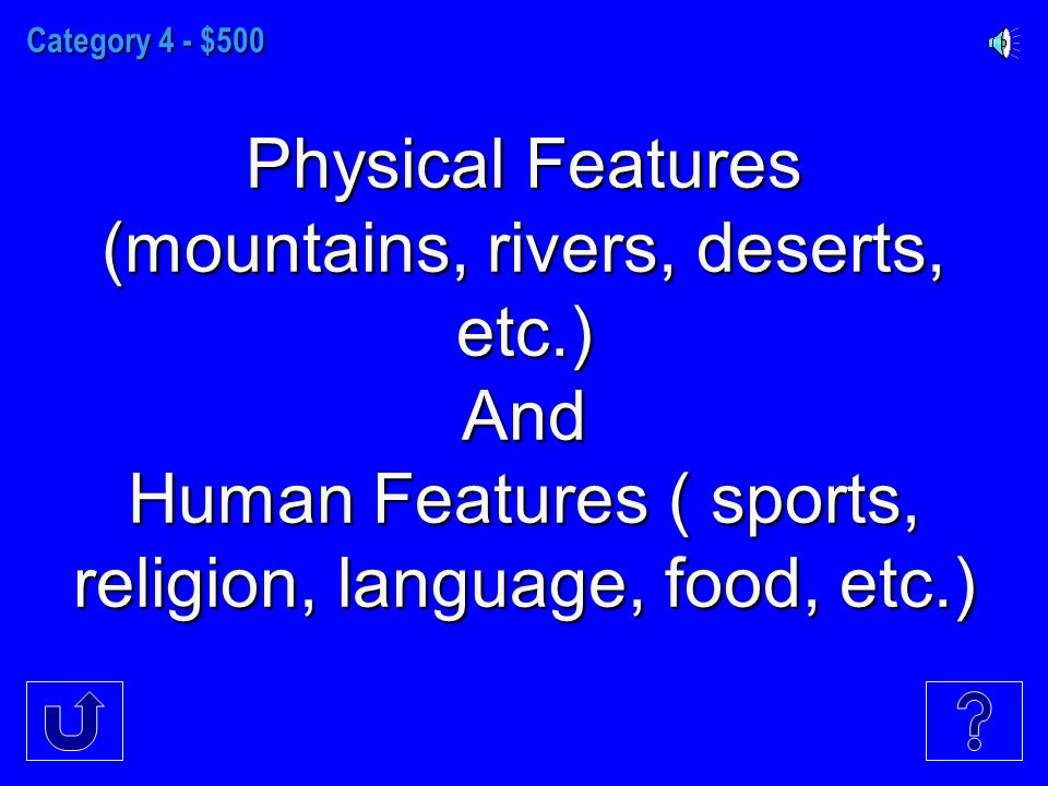 Category 4 - $500 Physical Features (mountains, rivers, deserts, etc.) And Human Features ( sports, religion, language, food, etc.)