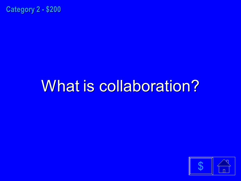 Category 2 - $200 What is collaboration $