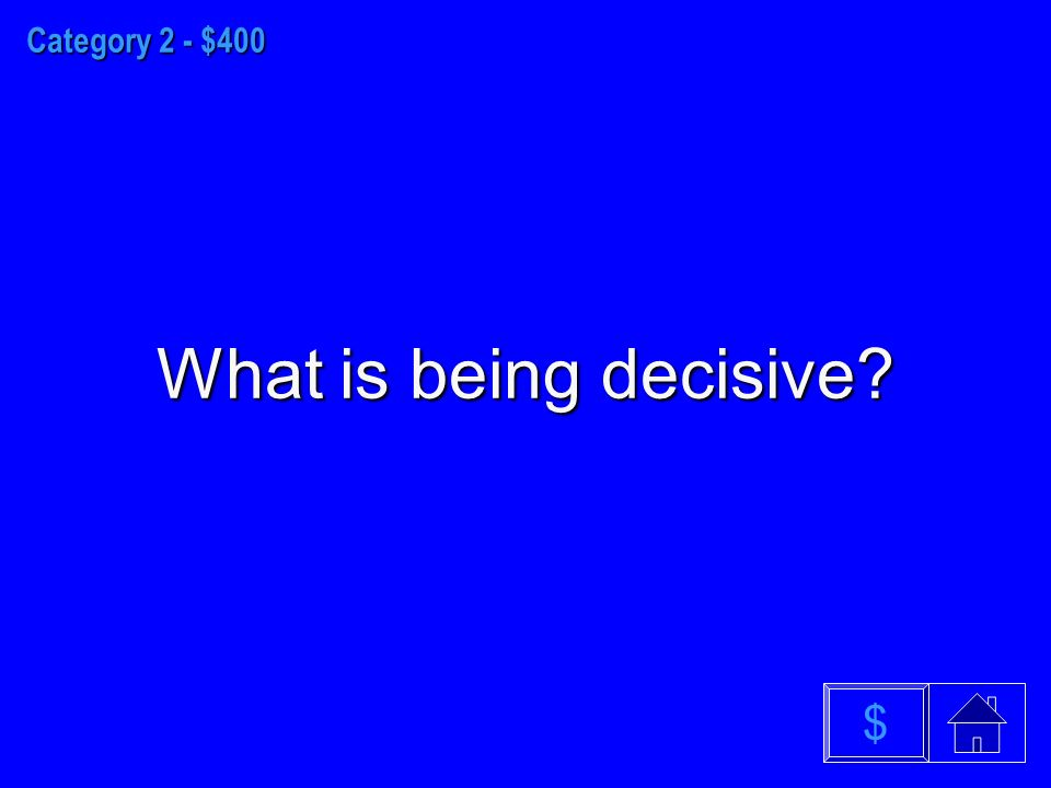 Category 2 - $400 What is being decisive $