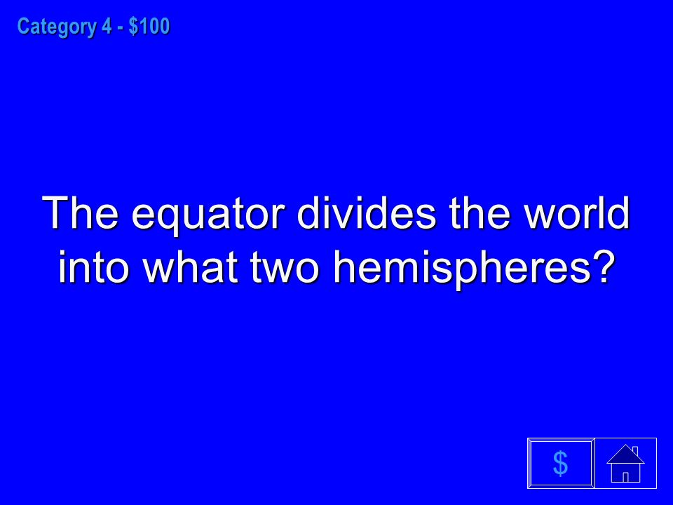 Category 4 - $100 The equator divides the world into what two hemispheres $
