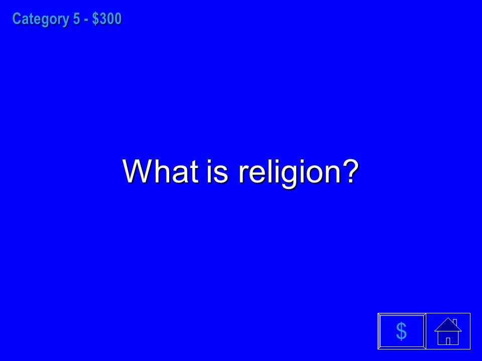 Category 5 - $300 What is religion $