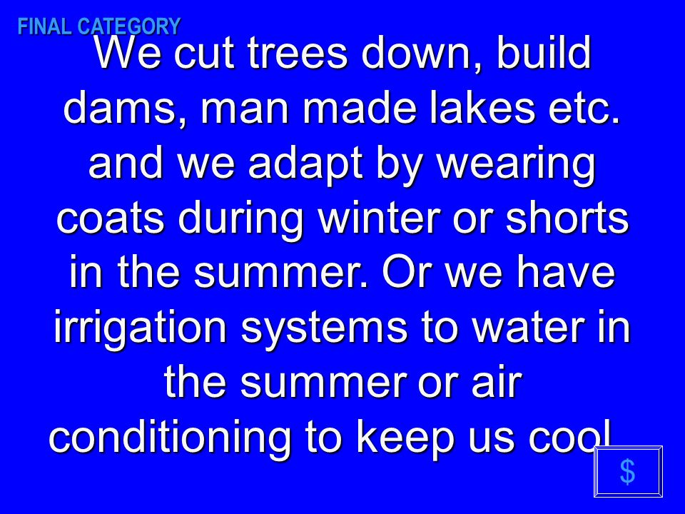 We cut trees down, build dams, man made lakes etc.