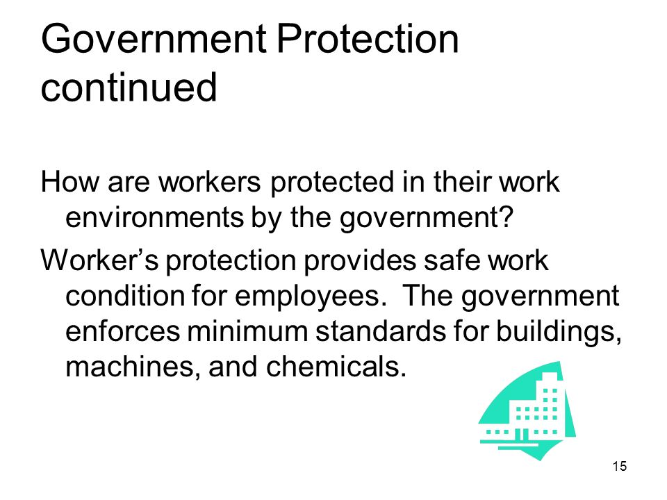 Government Protection continued How are workers protected in their work environments by the government.