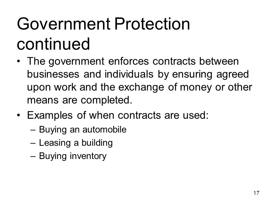 Government Protection continued The government enforces contracts between businesses and individuals by ensuring agreed upon work and the exchange of money or other means are completed.