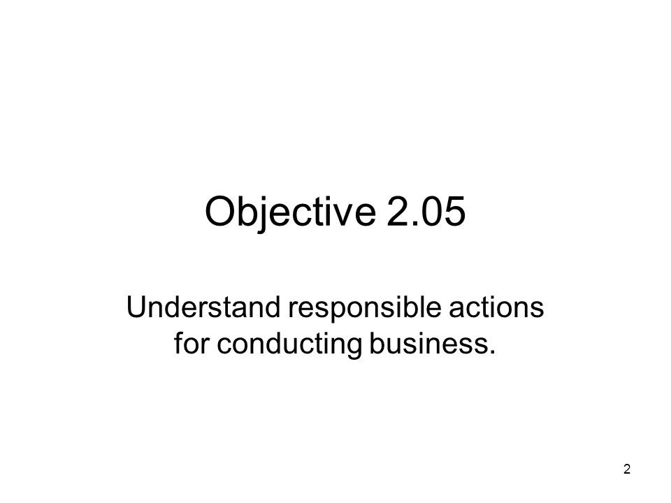 Objective 2.05 Understand responsible actions for conducting business. 2
