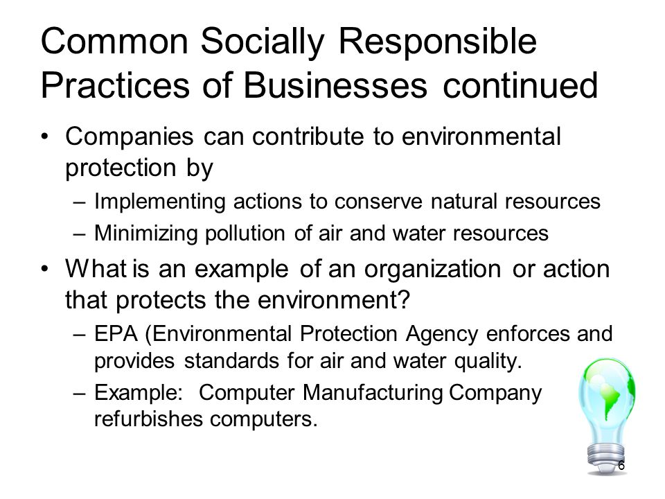 Common Socially Responsible Practices of Businesses continued Companies can contribute to environmental protection by –Implementing actions to conserve natural resources –Minimizing pollution of air and water resources What is an example of an organization or action that protects the environment.