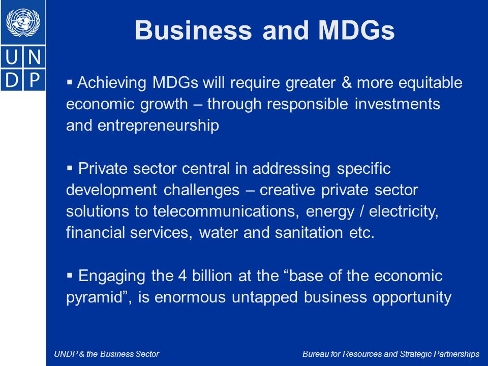 UNDP & the Business SectorBureau for Resources and Strategic Partnerships Business and MDGs  Achieving MDGs will require greater & more equitable economic growth – through responsible investments and entrepreneurship  Private sector central in addressing specific development challenges – creative private sector solutions to telecommunications, energy / electricity, financial services, water and sanitation etc.