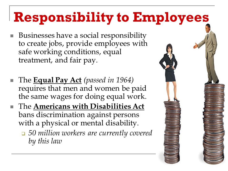 Responsibility to Employees Businesses have a social responsibility to create jobs, provide employees with safe working conditions, equal treatment, and fair pay.