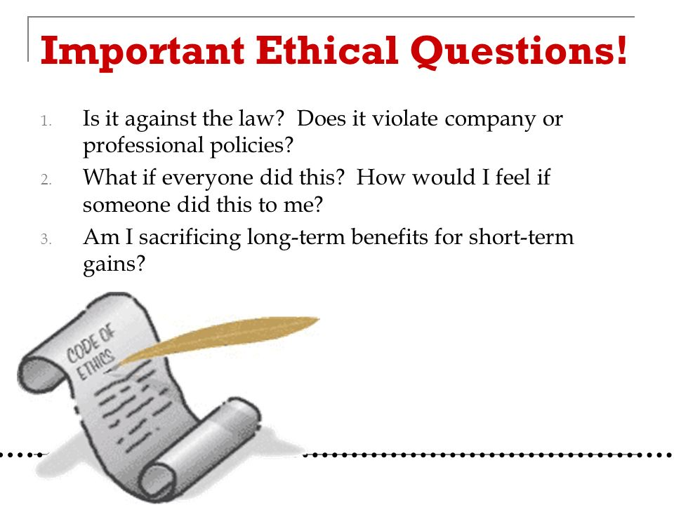 Important Ethical Questions. 1. Is it against the law.